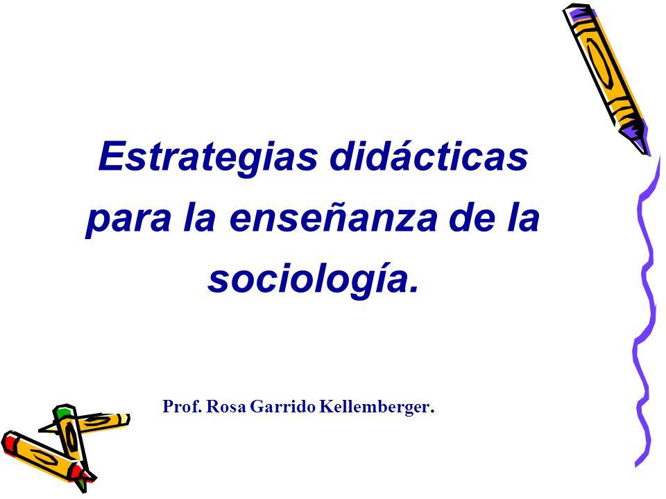 Estrategias didácticas para la enseñanza de la sociología. Prof. Rosa Garrido Kellemberger.