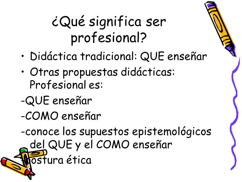 ¿Qué significa ser profesional? Didáctica tradicional: QUE enseñar Otras propuestas didácticas: Profesional es: -QUE enseñar -COMO enseñar -conoce los