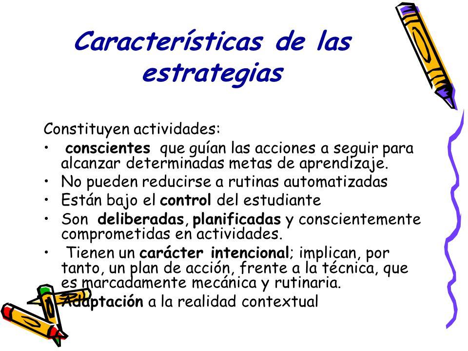 Características de las estrategias Constituyen actividades: conscientes que guían las acciones a seguir para alcanzar determinadas metas de aprendizaj