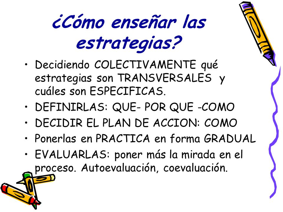 ¿Cómo enseñar las estrategias? Decidiendo COLECTIVAMENTE qué estrategias son TRANSVERSALES y cuáles son ESPECIFICAS. DEFINIRLAS: QUE- POR QUE -COMO DE