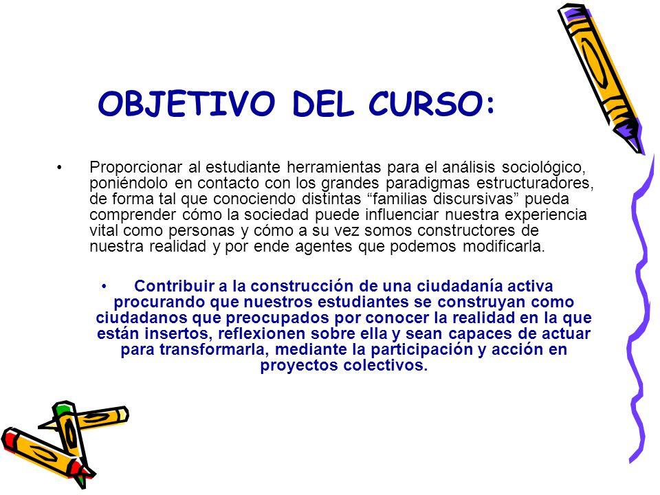 OBJETIVO DEL CURSO: Proporcionar al estudiante herramientas para el análisis sociológico, poniéndolo en contacto con los grandes paradigmas estructura