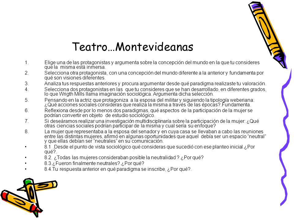 Teatro…Montevideanas 1.Elige una de las protagonistas y argumenta sobre la concepción del mundo en la que tu consideres que la misma está inmersa. 2.S