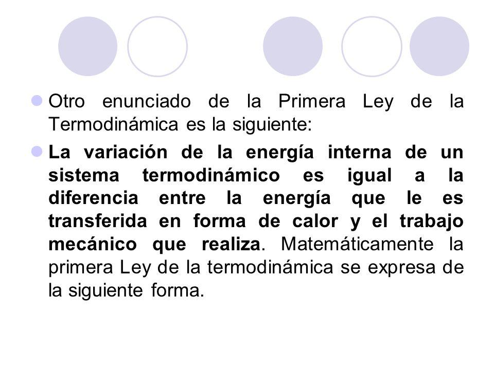 Otro enunciado de la Primera Ley de la Termodinámica es la siguiente: La variación de la energía interna de un sistema termodinámico es igual a la diferencia entre la energía que le es transferida en forma de calor y el trabajo mecánico que realiza.