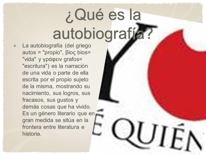 ¿Qué es la autobiografía? La autobiografía (del griego autos =