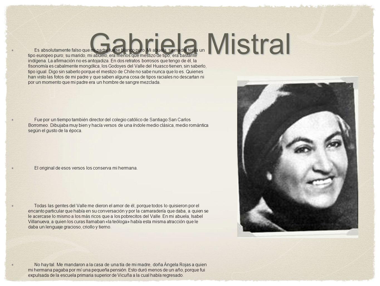 Gabriela Mistral Es absolutamente falso que mi padre fuese blanco puro. Mi abuela, su madre tenía un tipo europeo puro; su marido, mi abuelo, era meno