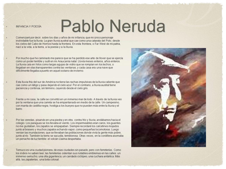 Pablo Neruda INFANCIA Y POESÍA Comenzaré por decir, sobre los días y años de mi infancia, que mi único personaje inolvidable fue la lluvia. La gran ll