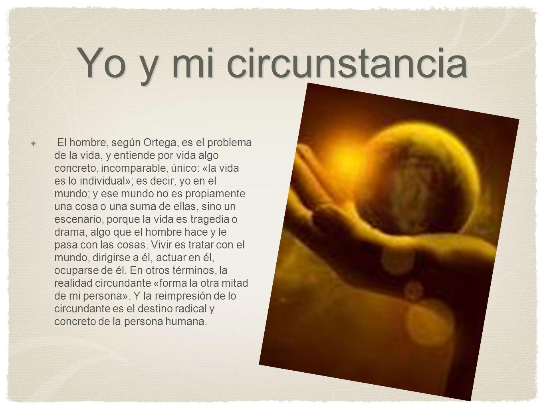 Yo y mi circunstancia El hombre, según Ortega, es el problema de la vida, y entiende por vida algo concreto, incomparable, único: «la vida es lo indiv