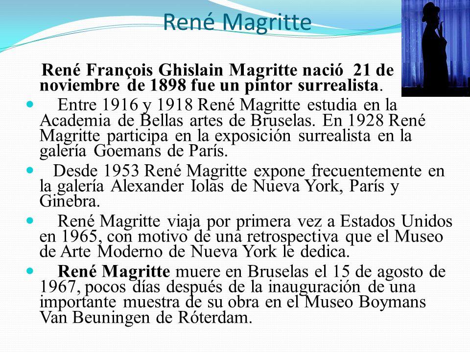 René Magritte René François Ghislain Magritte nació 21 de noviembre de 1898 fue un pintor surrealista. Entre 1916 y 1918 René Magritte estudia en la A