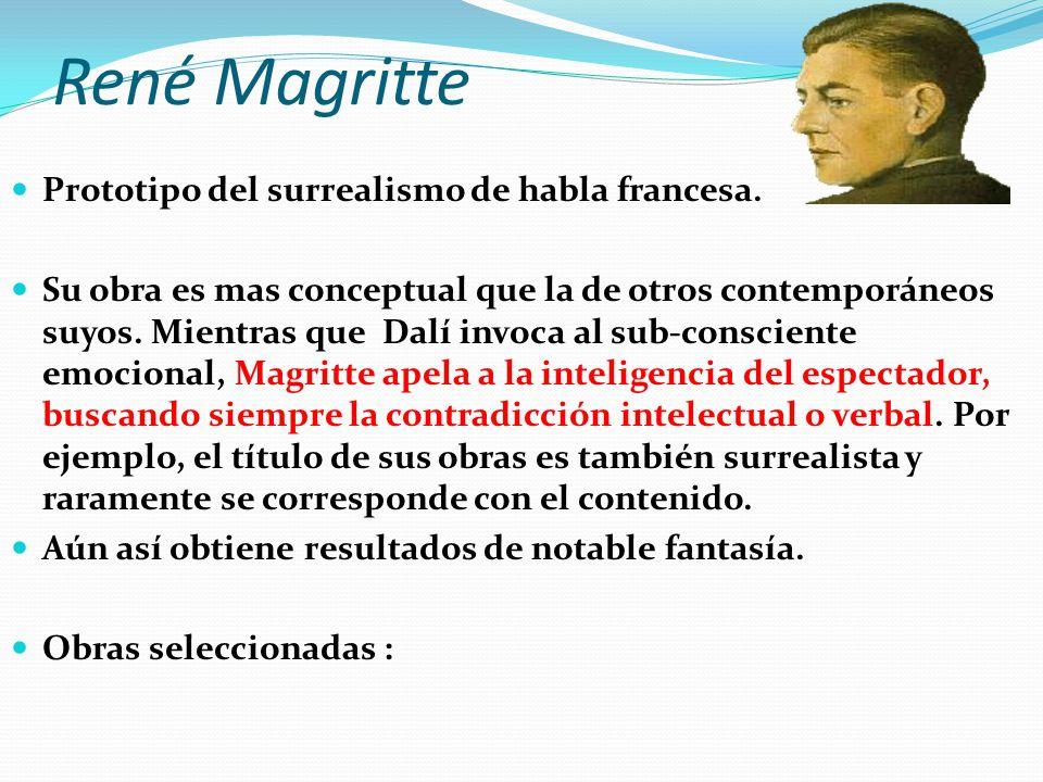 René Magritte Prototipo del surrealismo de habla francesa. Su obra es mas conceptual que la de otros contemporáneos suyos. Mientras que Dalí invoca al