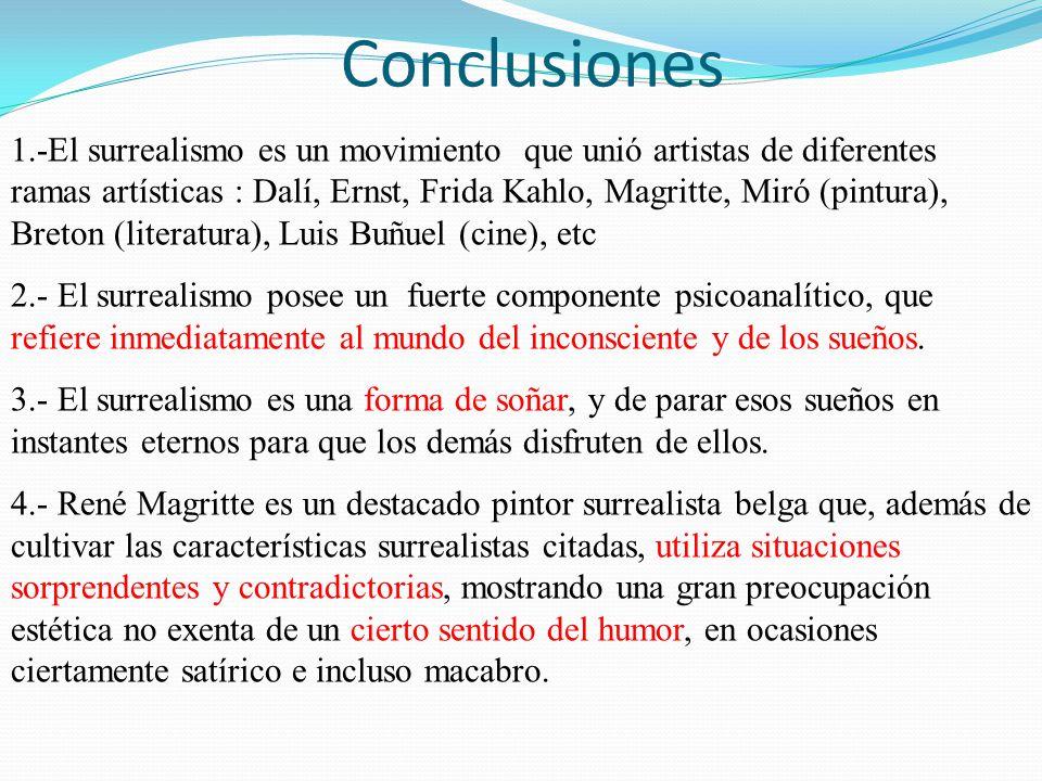 Conclusiones 1.-El surrealismo es un movimiento que unió artistas de diferentes ramas artísticas : Dalí, Ernst, Frida Kahlo, Magritte, Miró (pintura),