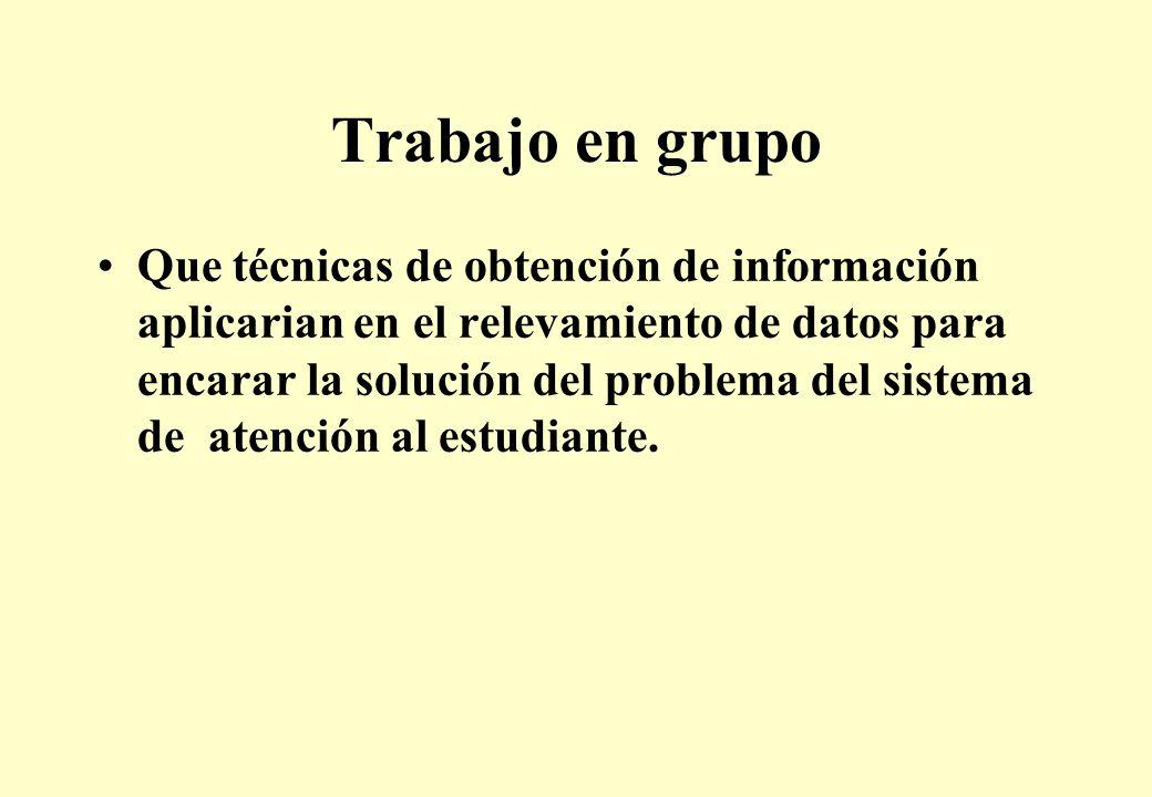 Trabajo en grupo Que técnicas de obtención de información aplicarian en el relevamiento de datos para encarar la solución del problema del sistema de atención al estudiante.