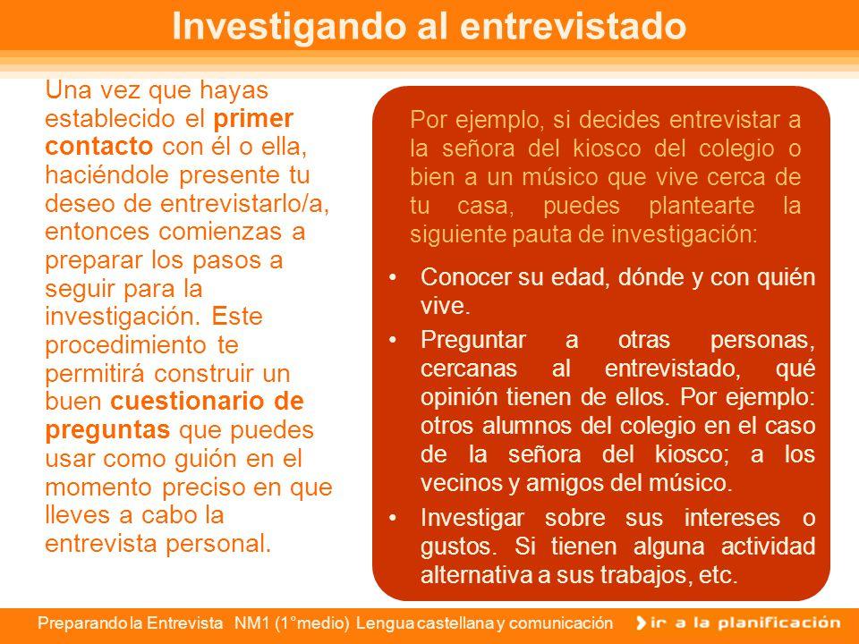 Preparando la Entrevista NM1 (1°medio) Lengua castellana y comunicación El entrevistado Al definir a el o la persona alrededor de quien desarrollarás
