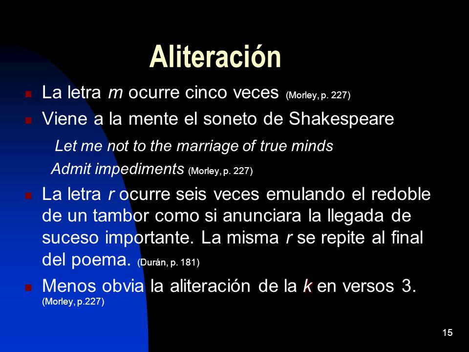 15 Aliteración La letra m ocurre cinco veces (Morley, p. 227) Viene a la mente el soneto de Shakespeare Let me not to the marriage of true minds Admit