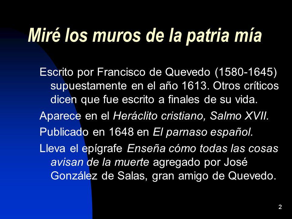 2 Miré los muros de la patria mía Escrito por Francisco de Quevedo (1580-1645) supuestamente en el año 1613. Otros críticos dicen que fue escrito a fi