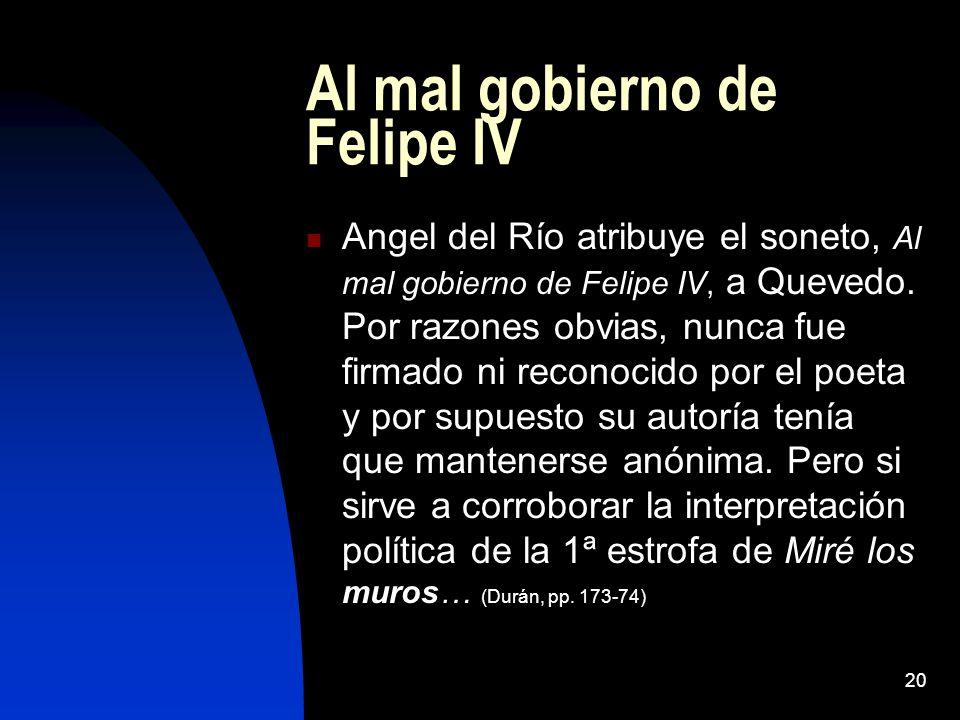 20 Al mal gobierno de Felipe IV Angel del Río atribuye el soneto, Al mal gobierno de Felipe IV, a Quevedo. Por razones obvias, nunca fue firmado ni re