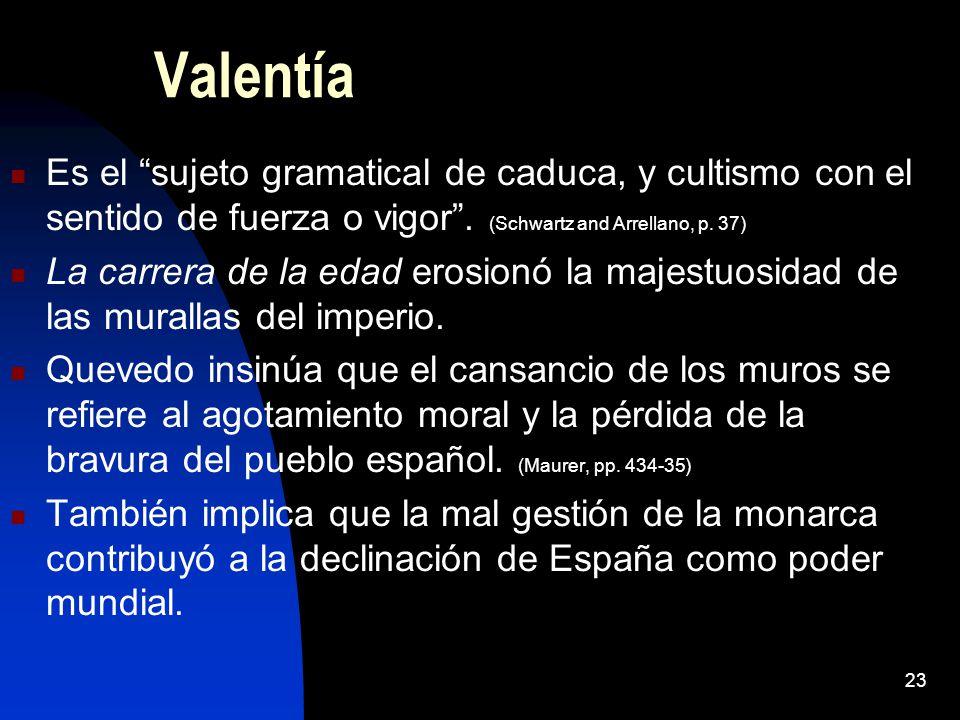 23 Valentía Es el sujeto gramatical de caduca, y cultismo con el sentido de fuerza o vigor. (Schwartz and Arrellano, p. 37) La carrera de la edad eros