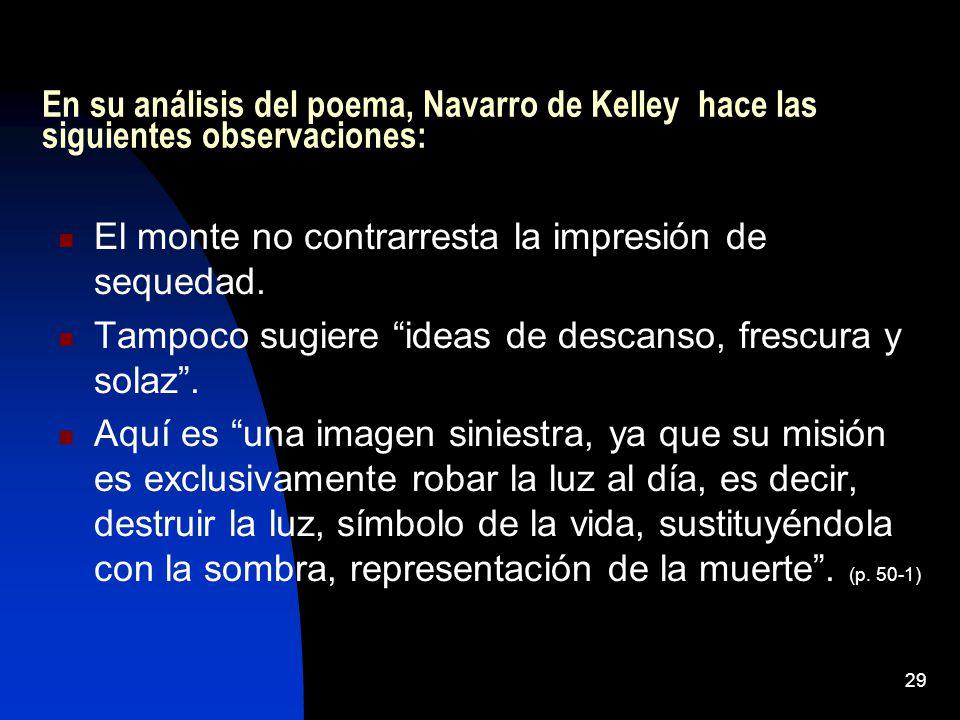 29 En su análisis del poema, Navarro de Kelley hace las siguientes observaciones: El monte no contrarresta la impresión de sequedad. Tampoco sugiere i