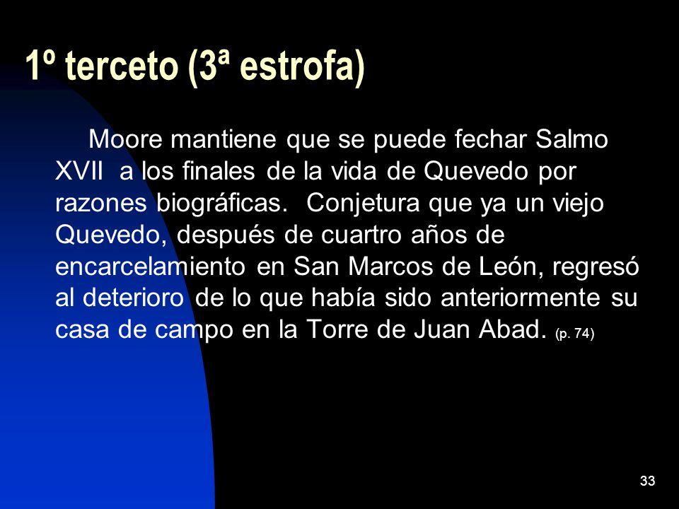33 1º terceto (3ª estrofa) Moore mantiene que se puede fechar Salmo XVII a los finales de la vida de Quevedo por razones biográficas. Conjetura que ya