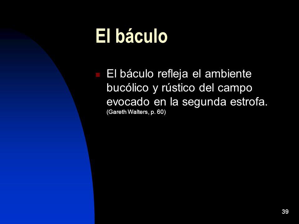 39 El báculo El báculo refleja el ambiente bucólico y rústico del campo evocado en la segunda estrofa. (Gareth Walters, p. 60)