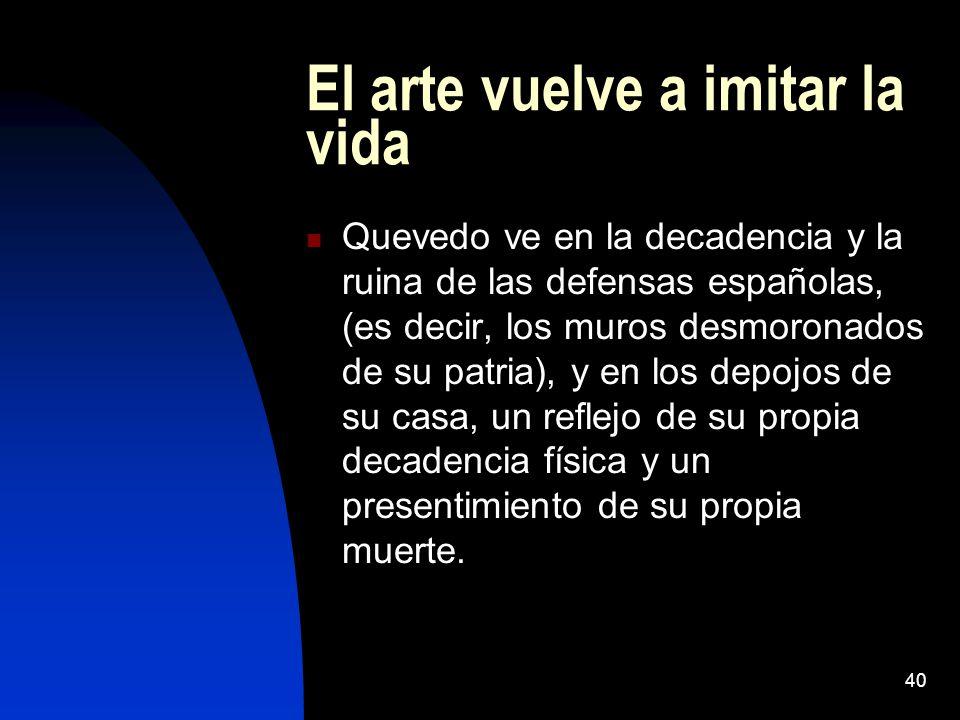 40 El arte vuelve a imitar la vida Quevedo ve en la decadencia y la ruina de las defensas españolas, (es decir, los muros desmoronados de su patria),