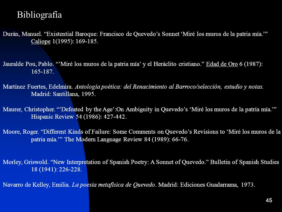 45 Bibliografía Durán, Manuel. Existential Baroque: Francisco de Quevedos Sonnet Miré los muros de la patria mía. Caliope 1(1995): 169-185. Jauralde P
