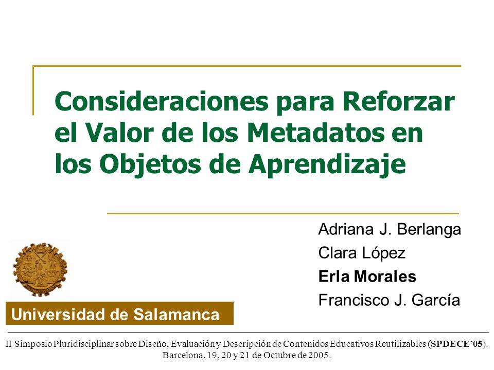Consideraciones para Reforzar el Valor de los Metadatos en los Objetos de Aprendizaje Adriana J. Berlanga Clara López Erla Morales Francisco J. García