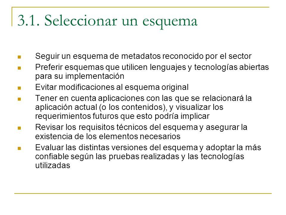 3.1. Seleccionar un esquema Seguir un esquema de metadatos reconocido por el sector Preferir esquemas que utilicen lenguajes y tecnologías abiertas pa