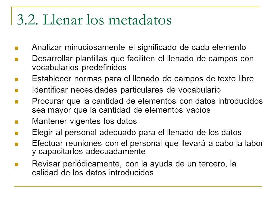 3.2. Llenar los metadatos Analizar minuciosamente el significado de cada elemento Desarrollar plantillas que faciliten el llenado de campos con vocabu