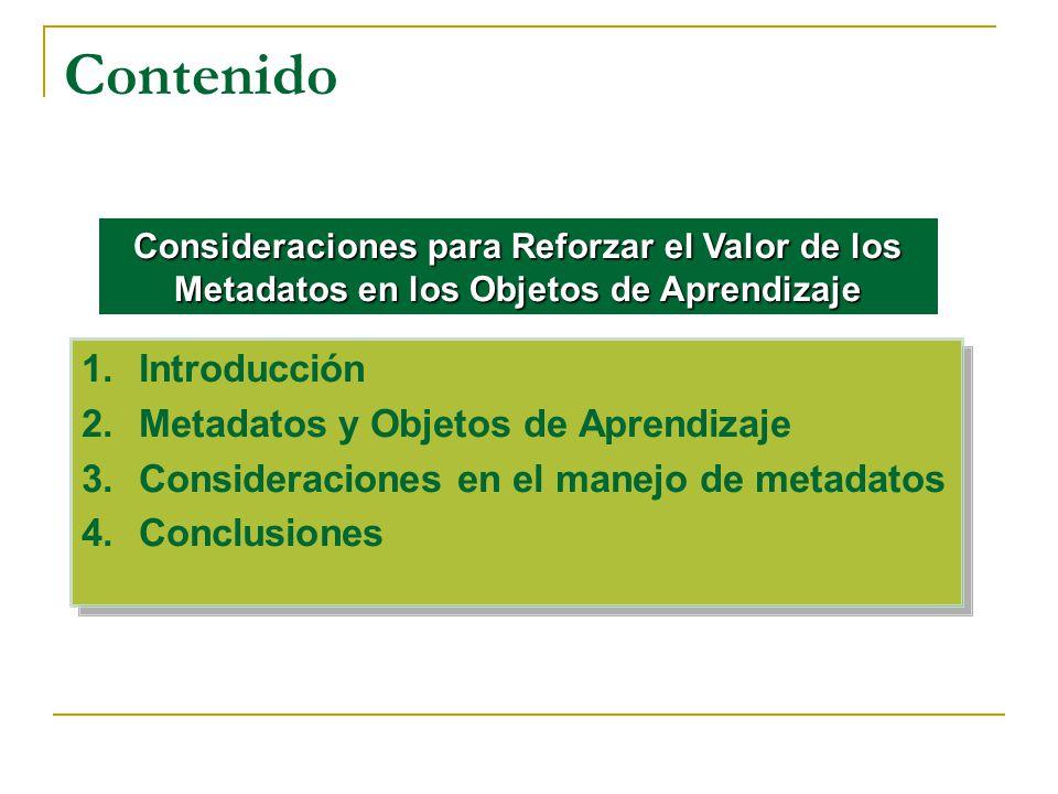 Contenido 1.Introducción 2.Metadatos y Objetos de Aprendizaje 3.Consideraciones en el manejo de metadatos 4.Conclusiones 1.Introducción 2.Metadatos y