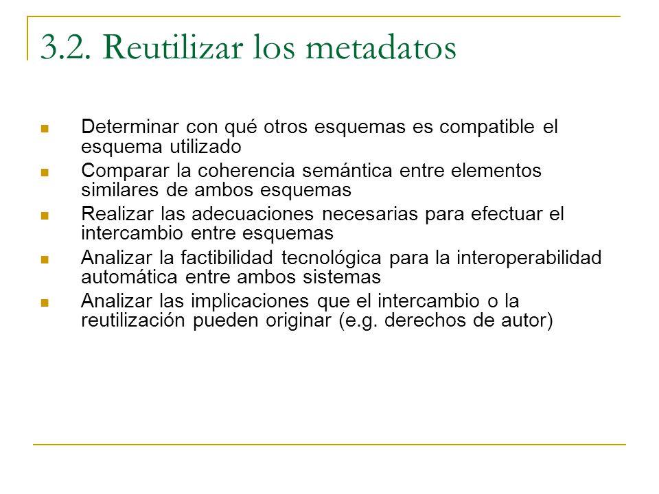 3.2. Reutilizar los metadatos Determinar con qué otros esquemas es compatible el esquema utilizado Comparar la coherencia semántica entre elementos si