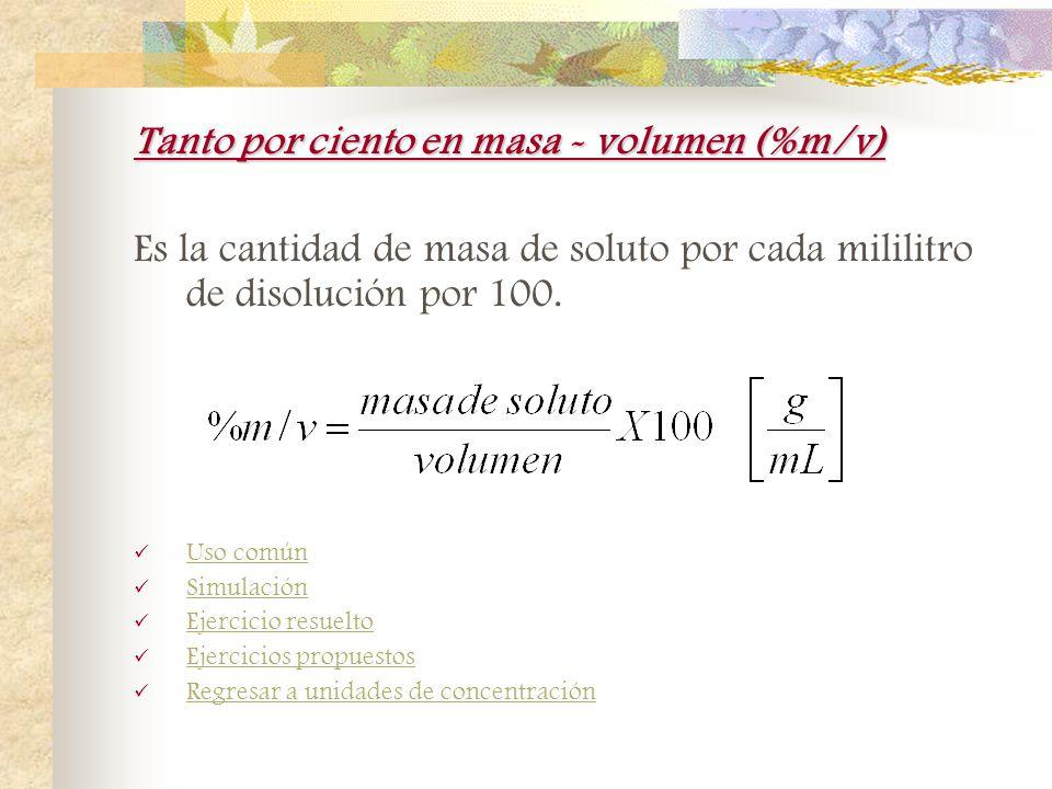 Tanto por ciento en masa (%m/m) Es la cantidad de masa de soluto por cantidad total de disolución por 100. Uso común Simulación Ejercicio resuelto Eje