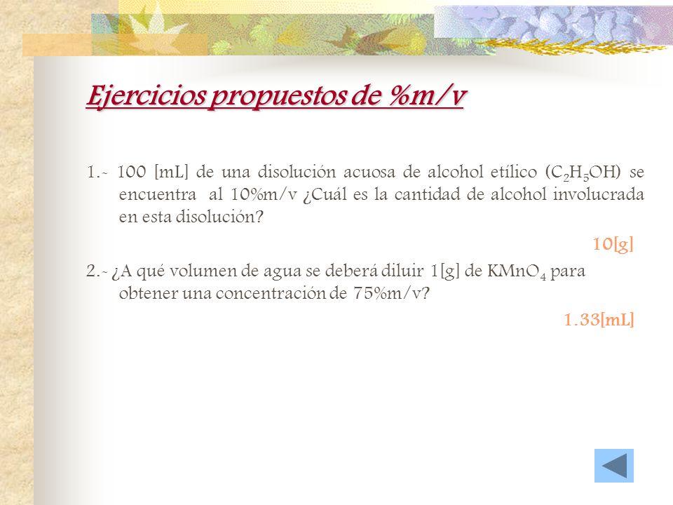 Ejercicios propuestos de %m/m 1.- ¿Cuál es la composición de una disolución de 125 [g] de hidróxido de potasio (KOH) en 2 [kg] de agua en términos de