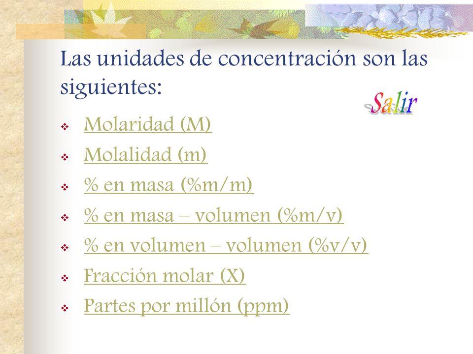 Las unidades de concentración son las siguientes: Molaridad (M) Molalidad (m) % en masa (%m/m) % en masa – volumen (%m/v) % en volumen – volumen (%v/v) Fracción molar (X) Partes por millón (ppm)