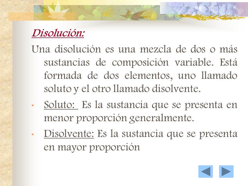 Disolución: Una disolución es una mezcla de dos o más sustancias de composición variable.