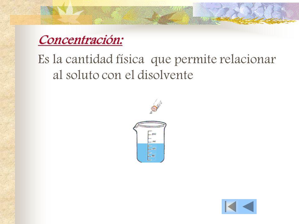 Concentración: Es la cantidad física que permite relacionar al soluto con el disolvente