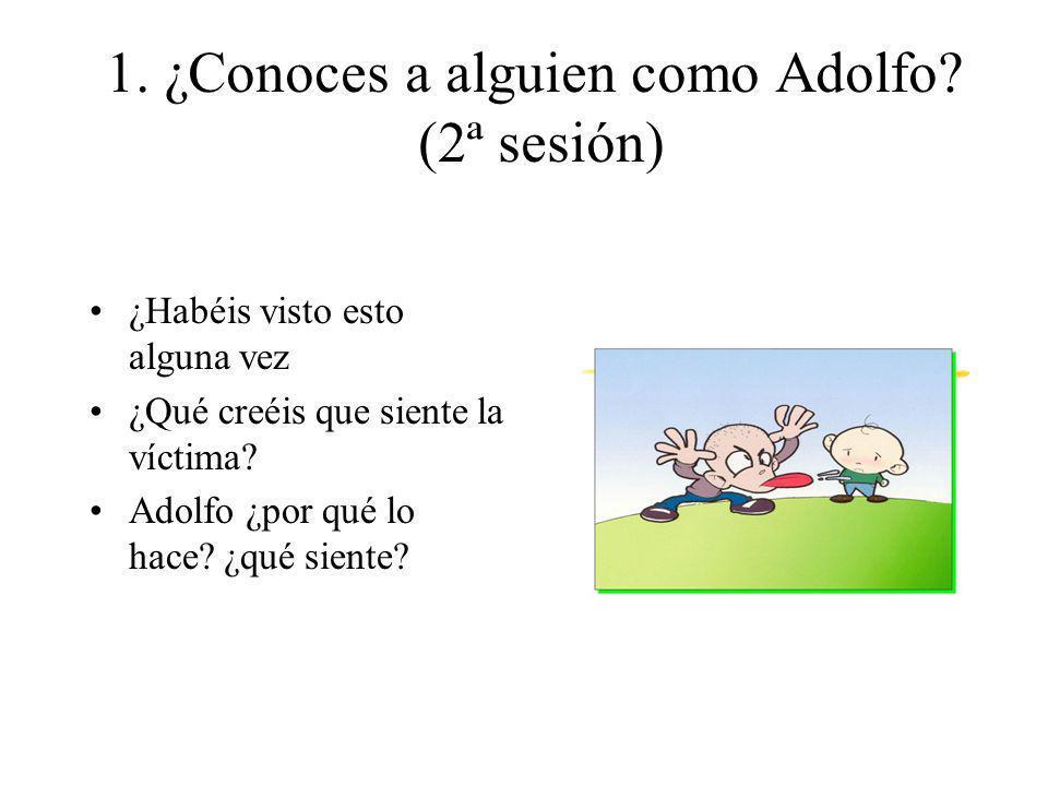 1. ¿Conoces a alguien como Adolfo? (2ª sesión) ¿Habéis visto esto alguna vez ¿Qué creéis que siente la víctima? Adolfo ¿por qué lo hace? ¿qué siente?