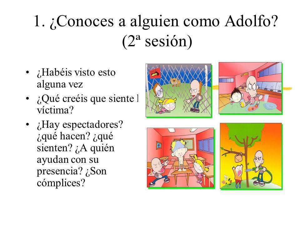 1. ¿Conoces a alguien como Adolfo? (2ª sesión) ¿Habéis visto esto alguna vez ¿Qué creéis que siente la víctima? ¿Hay espectadores? ¿qué hacen? ¿qué si
