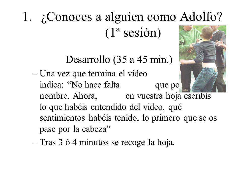 1.¿Conoces a alguien como Adolfo? (1ª sesión) Desarrollo (35 a 45 min.) –Una vez que termina el vídeo se les indica: No hace falta que pongáis el nomb