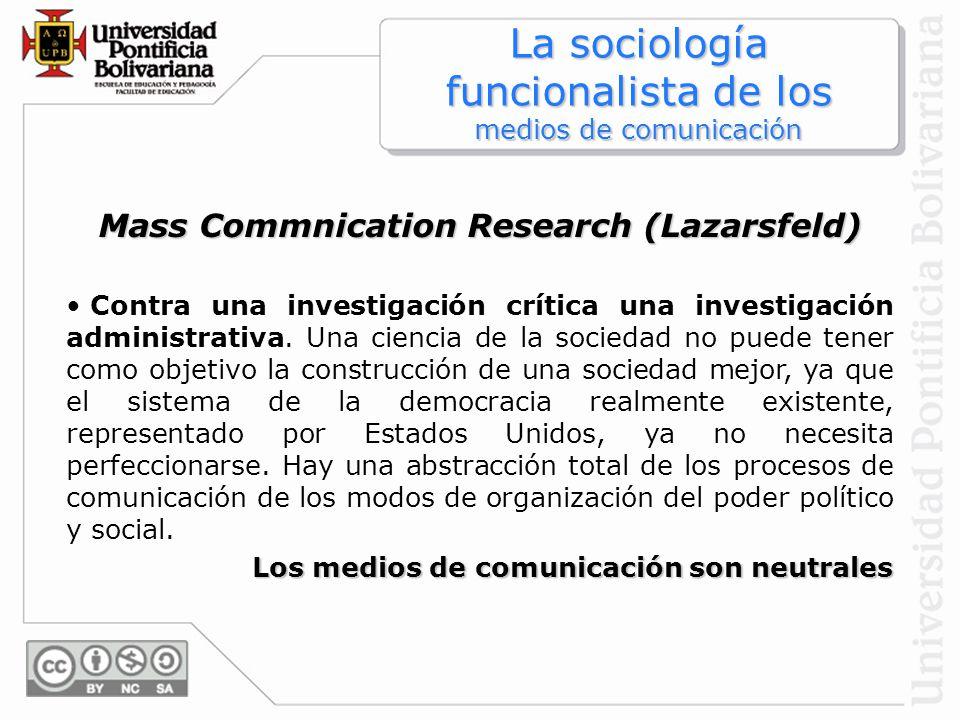 Mass Commnication Research (Lazarsfeld) Contra una investigación crítica una investigación administrativa. Una ciencia de la sociedad no puede tener c