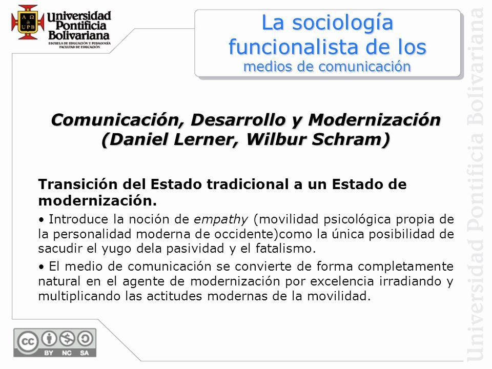 Comunicación, Desarrollo y Modernización (Daniel Lerner, Wilbur Schram) Transición del Estado tradicional a un Estado de modernización. Introduce la n