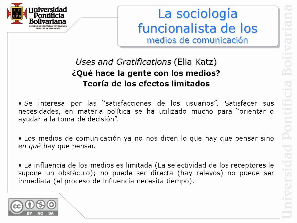 Uses and Gratifications (Elia Katz) ¿Qué hace la gente con los medios? Teoría de los efectos limitados Se interesa por las satisfacciones de los usuar