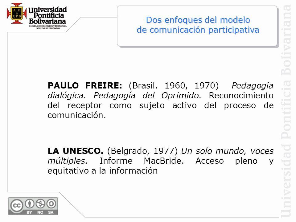 Dos enfoques del modelo de comunicación participativa PAULO FREIRE: (Brasil. 1960, 1970) Pedagogía dialógica. Pedagogía del Oprimido. Reconocimiento d