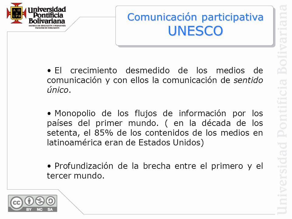 Comunicación participativa UNESCO El crecimiento desmedido de los medios de comunicación y con ellos la comunicación de sentido único. Monopolio de lo