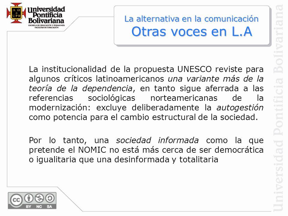 La alternativa en la comunicación Otras voces en L.A La institucionalidad de la propuesta UNESCO reviste para algunos críticos latinoamericanos una va