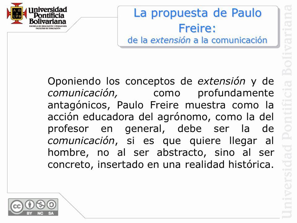 Oponiendo los conceptos de extensión y de comunicación, como profundamente antagónicos, Paulo Freire muestra como la acción educadora del agrónomo, co