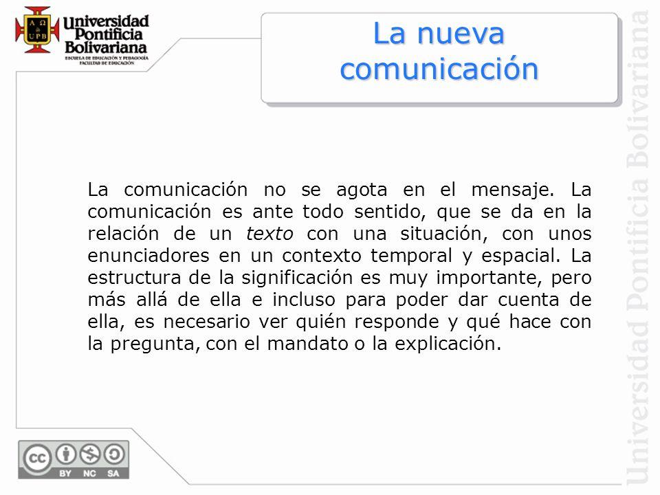 La nueva comunicación La comunicación no se agota en el mensaje. La comunicación es ante todo sentido, que se da en la relación de un texto con una si