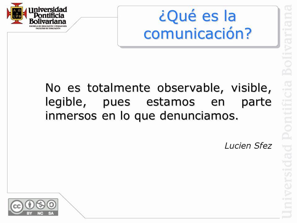 ¿Qué es la comunicación? No es totalmente observable, visible, legible, pues estamos en parte inmersos en lo que denunciamos. Lucien Sfez