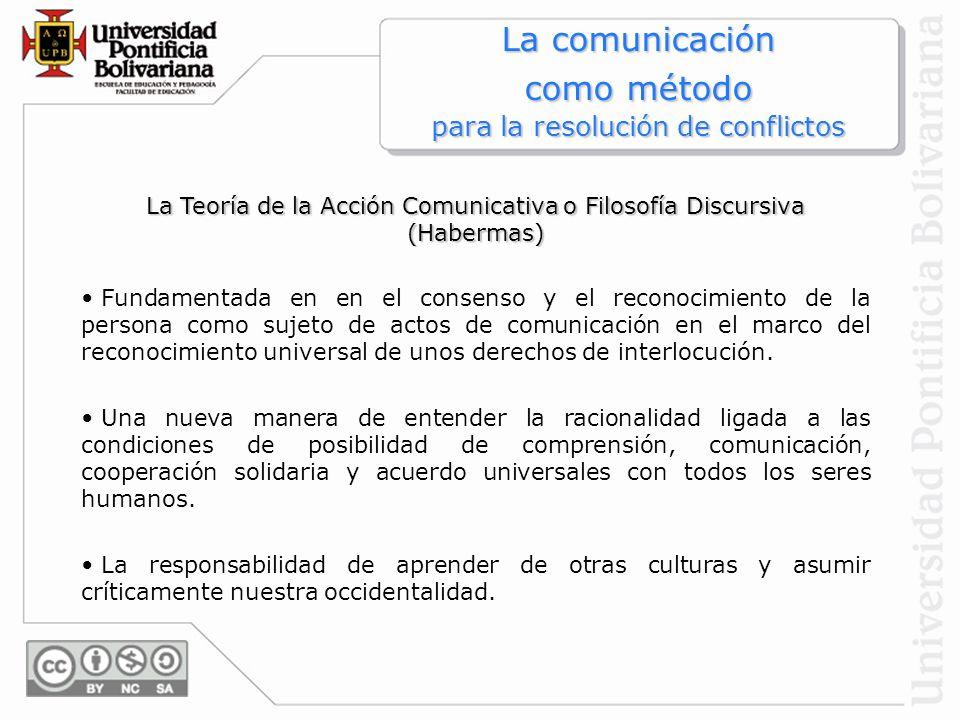 La Teoría de la Acción Comunicativa o Filosofía Discursiva (Habermas) Fundamentada en en el consenso y el reconocimiento de la persona como sujeto de