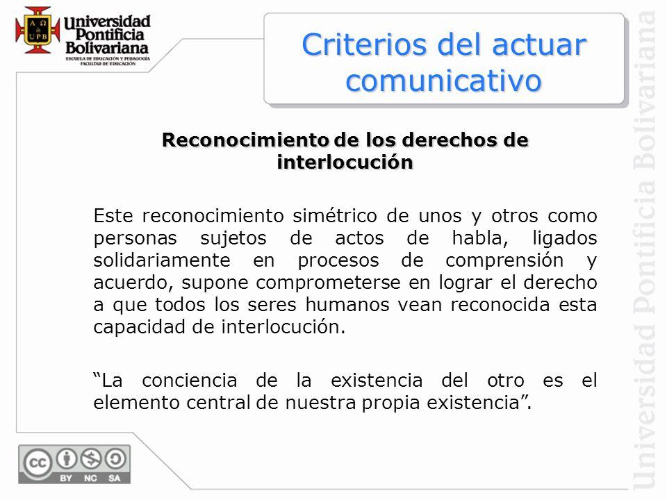 Reconocimiento de los derechos de interlocución Este reconocimiento simétrico de unos y otros como personas sujetos de actos de habla, ligados solidar