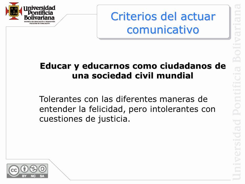Educar y educarnos como ciudadanos de una sociedad civil mundial Tolerantes con las diferentes maneras de entender la felicidad, pero intolerantes con